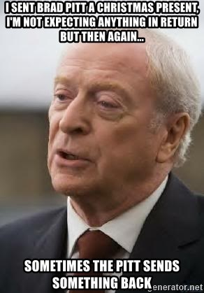 Michael Caine - I sent brad pitt a christmas present, I'm not expecting anything in return but then again... sometimes the pitt sends something back