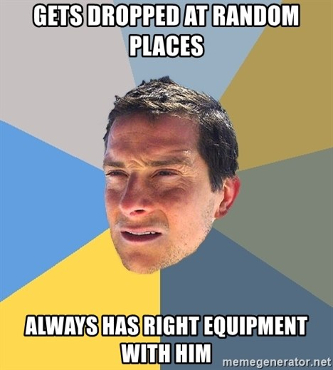Bear Grylls - gets dropped at random places always has right equipment with him