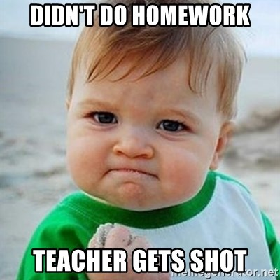 Victory Baby - didn't do homework teacher gets shot