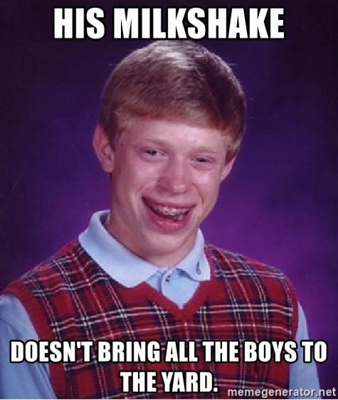 Bad Luck Brian - His milkshake Doesn't bring all the boys to the yard.