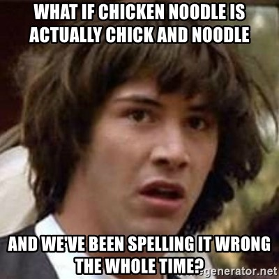 Conspiracy Keanu - what if chicken noodle is actually chick and noodle    and we've been spelling it wrong the whole time?