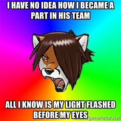 Advice Furry - I HAVE NO IDEA HOW I BECAME A PART IN HIS TEAM ALL I KNOW IS MY LIGHT FLASHED BEFORE MY EYES