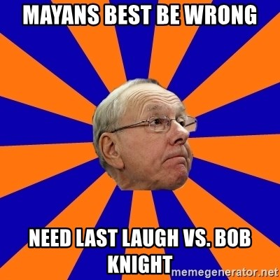 Jim Boeheim - Mayans best be wroNg Need last laugh vs. BoB knight