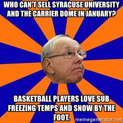 Jim Boeheim - Who can't sell Syracuse university and the carrier dome in January? BasketBall players love sub freezing temps and SNoW by the foot.