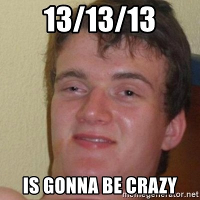really high guy - 13/13/13 IS GONNA BE CRAZY