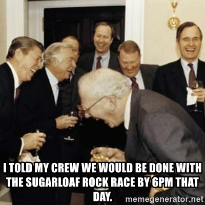 laughing reagan  - I told my crew we would be done with the Sugarloaf Rock race by 6Pm that day.