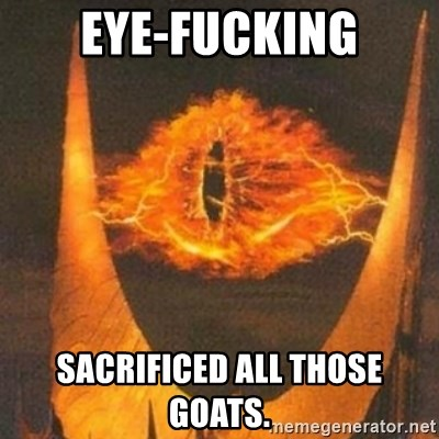 Eye of Sauron - eye-fucking sacrificed all those goats.