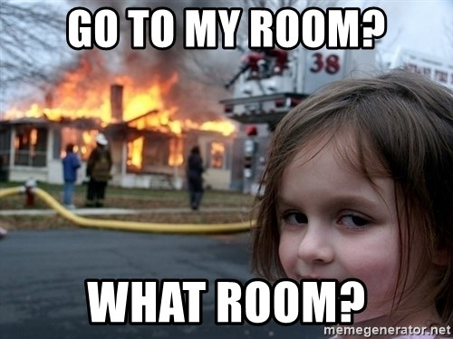 Disaster Girl - Go to my room? what room?