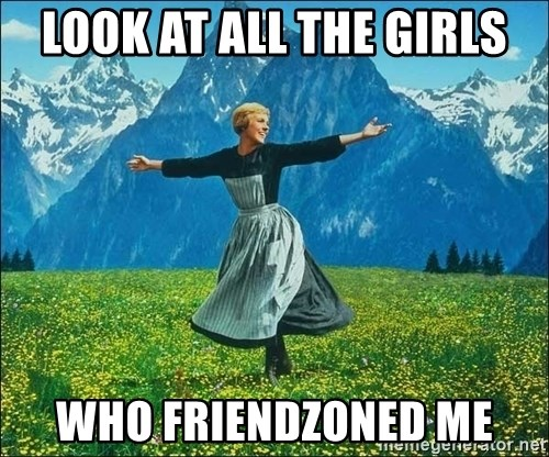 Look at all the things - Look at all the girls who friendzoned me