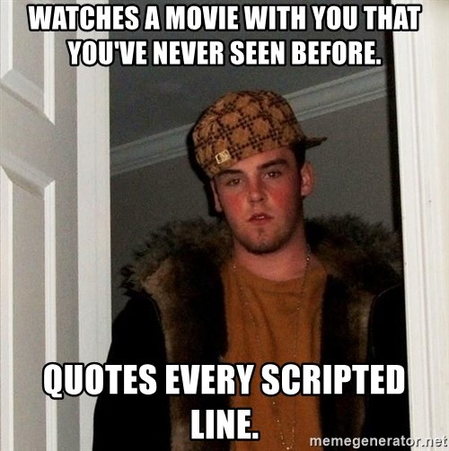 Scumbag Steve - WatchEs a movie with you that you've never seen before. Quotes every scripted line.