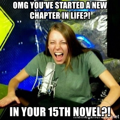 Unfunny/Uninformed Podcast Girl - OMG YOU'VE STARTED A NEW CHAPTER IN LIFE?! IN YOUR 15TH NOVEL?!