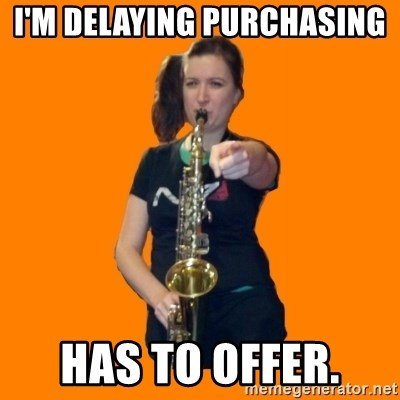 SaxGirl - I'm delaying purchasing  has to offer.