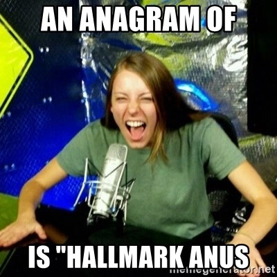 "Unfunny/Uninformed Podcast Girl - an anagram of  is ""Hallmark Anus"