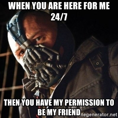 Only then you have my permission to die - WHEN YOU ARE HERE FOR ME 24/7 THEN YOU HAVE MY PERMISSION TO BE MY FRIEND