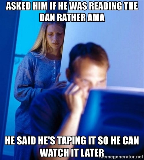 Redditors Wife - Asked him if he was reading the dan rather ama he said he's taping it so he can watch it later