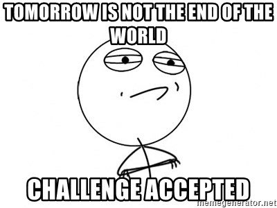 Challenge Accepted HD - tomorrow is not the end of the world challenge accepted