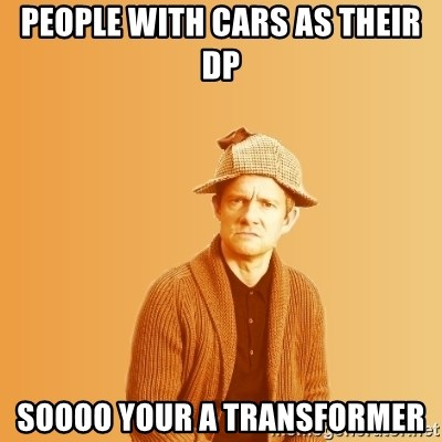 TIPICAL ABSURD - PEOPLE WITH CARS AS THEIR DP SOOOO YOUR A TRANSFORMER