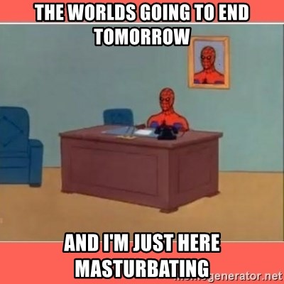 Masturbating Spider-Man - The worlds going to end tomorrow and i'm just here masturbating