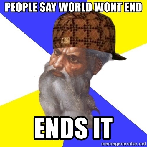 Scumbag God - people say world wont end ends it