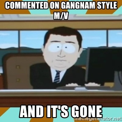 And it's gone - COMMENTED on Gangnam Style M/V and it's gone