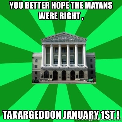 Tipichnuy BNTU - You better hope the Mayans were right , Taxargeddon January 1st !