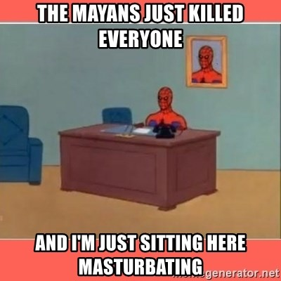 Masturbating Spider-Man - The Mayans just killed everyone And I'm just sitting here masturbating