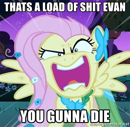 angry-fluttershy - thats a load of shit evan you gunna die