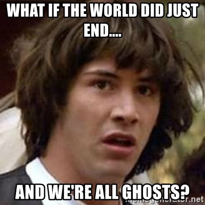 Conspiracy Keanu - what if the world did just end.... and we're ALL ghosts?