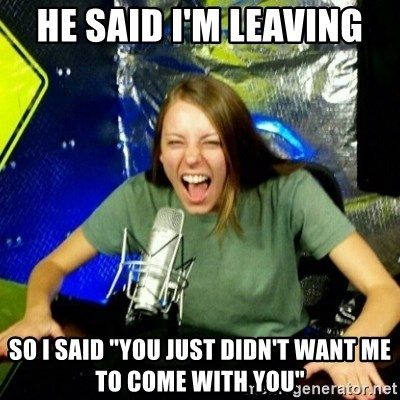 """Unfunny/Uninformed Podcast Girl - He said I'm leaving So I said """"You just didn't want me to come with you"""""""
