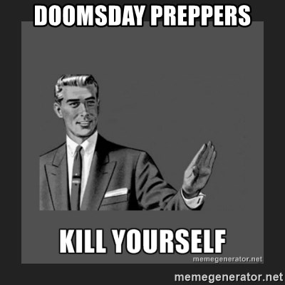 kill yourself guy - Doomsday preppers