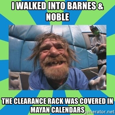 hurting henry - I walked into Barnes & Noble The Clearance Rack was covered in mayan calendars