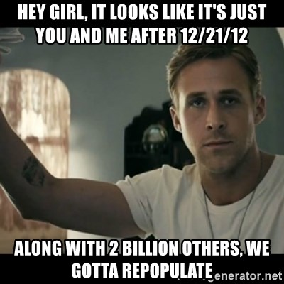 ryan gosling hey girl - Hey girl, it looks like it's just you and me after 12/21/12 Along with 2 billion others, we gotta REPOPULATE