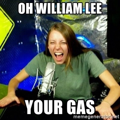 Unfunny/Uninformed Podcast Girl - OH WILLIAM LEE YOUR GAS