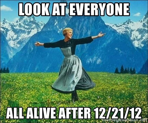 Look at all the things - Look at everyone all alive after 12/21/12