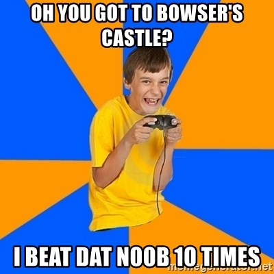 Annoying Gamer Kid - Oh you got to bowSer's castle? I beAt dat n00b 10 times