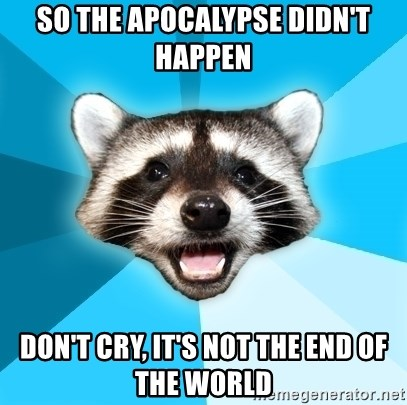 Lame Pun Coon - So the apocalypse didn't happen don't cry, it's not the end of the world