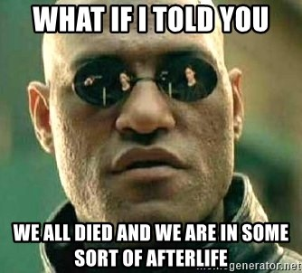 What if I told you / Matrix Morpheus - what if i told you we all died and we are in some sort of afterlife