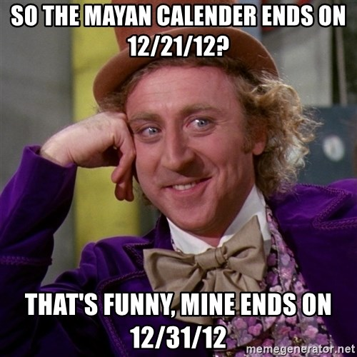Willy Wonka - So the mayan calender ends on 12/21/12? That's funny, mine ends on 12/31/12