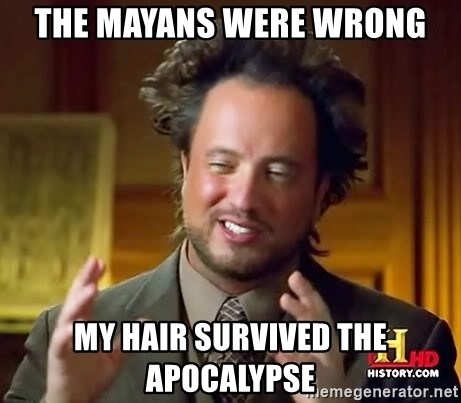 Ancient Aliens - The Mayans were wrong My hair survived the apocalypse