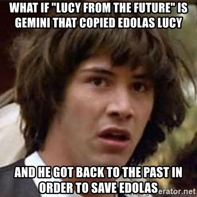 """Conspiracy Keanu - what if """"lucy from the future"""" is gemini that copied edolas lucy and he got back to the past in order to save edolas"""
