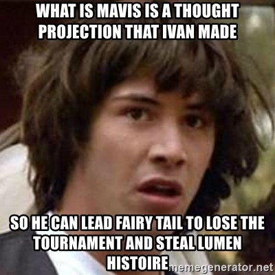 Conspiracy Keanu - what is mavis is a thought projection that ivan made so he can lead fairy tail to lose the tournament and steal lumen histoire