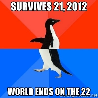 Socially Awesome Awkward Penguin - SURVIVES 21, 2012 WORLD ENDS ON THE 22