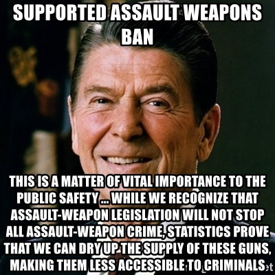 RONALDREAGAN - SUPPORTED ASSAULT WEAPONS BAN This is a matter of vital importance to the public safety ... While we recognize that assault-weapon legislation will not stop all assault-weapon crime, statistics prove that we can dry up the supply of these guns, making them less accessible to criminals