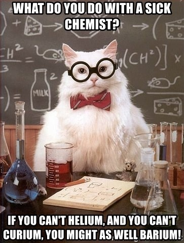 Chemistry Cat - What do you do with a sick chemist?  If you can't helium, and you can't curium, you might as well barium!