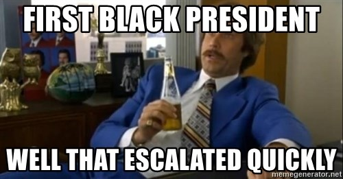 That escalated quickly-Ron Burgundy - FIRST BLACK PRESIDENT WELL THAT ESCALATED QUICKLY