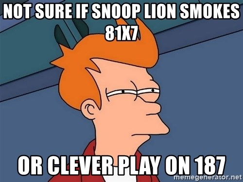 Futurama Fry - Not sure if Snoop Lion smokes 81x7 or clever play on 187