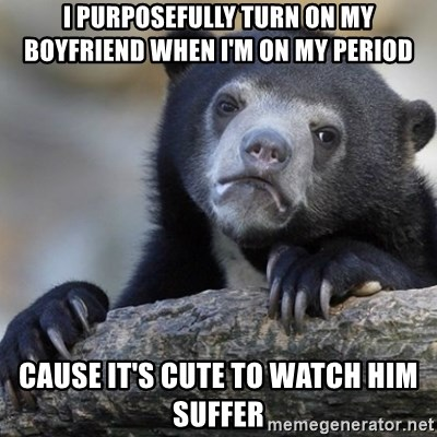 Confession Bear - I purposefully turn on my boyfriend when I'm on my period cause it's cute to watch him suffer
