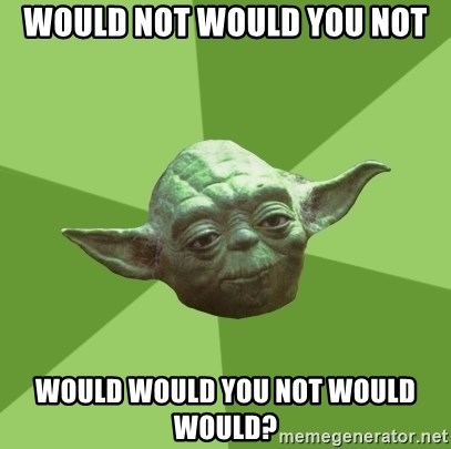 Advice Yoda Gives - would not would you not would would you not would would?