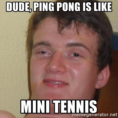 really high guy - DUDE, PING PONG is like mini tennis