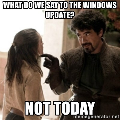 Not today arya - what do we say to the windows update? not today